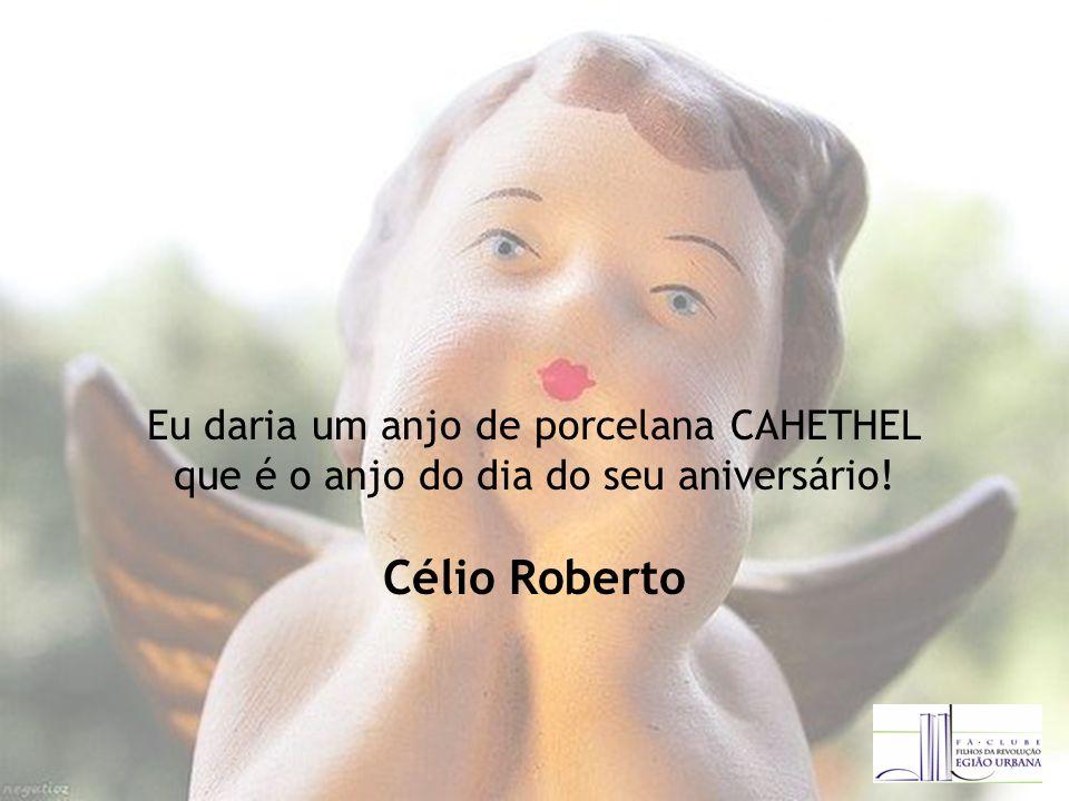 Eu daria um anjo de porcelana CAHETHEL que é o anjo do dia do seu aniversário! Célio Roberto