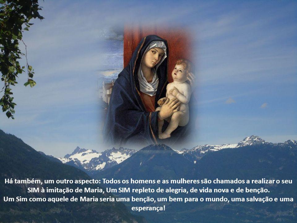 Há também, um outro aspecto: Todos os homens e as mulheres são chamados a realizar o seu SIM à imitação de Maria, Um SIM repleto de alegria, de vida nova e de benção.