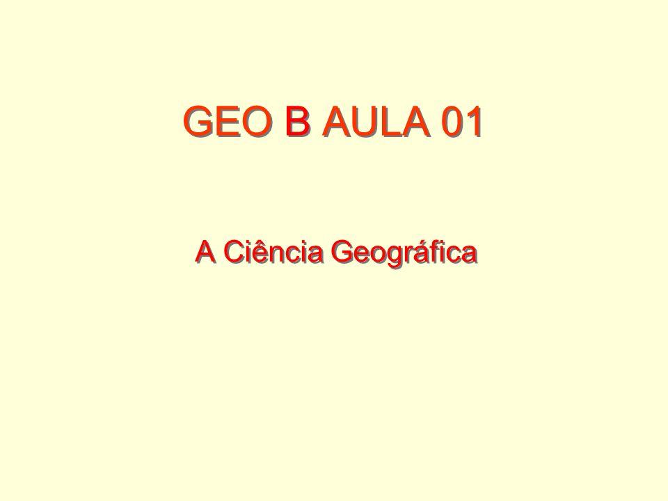 GEO B AULA 01 A Ciência Geográfica