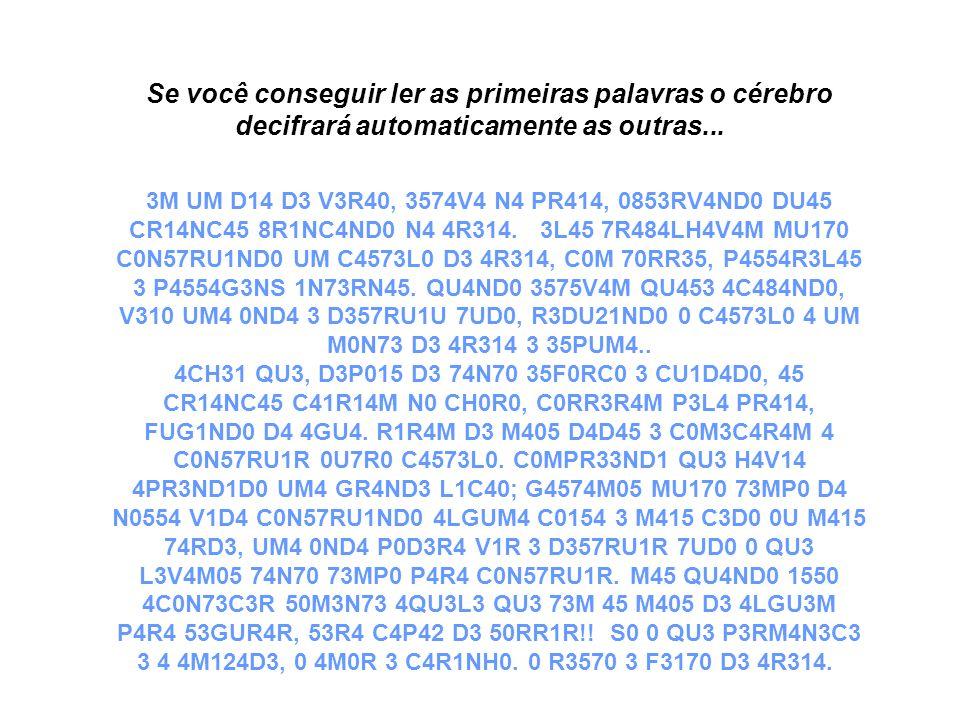 Se você conseguir ler as primeiras palavras o cérebro decifrará automaticamente as outras... 3M UM D14 D3 V3R40, 3574V4 N4 PR414, 0853RV4ND0 DU45 CR14NC45 8R1NC4ND0 N4 4R314.