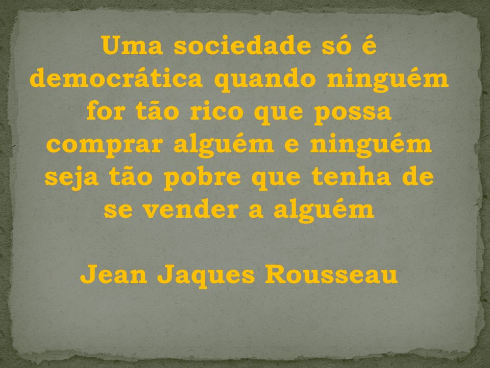 Uma sociedade só é democrática quando ninguém for tão rico que possa comprar alguém e ninguém seja tão pobre que tenha de se vender a alguém