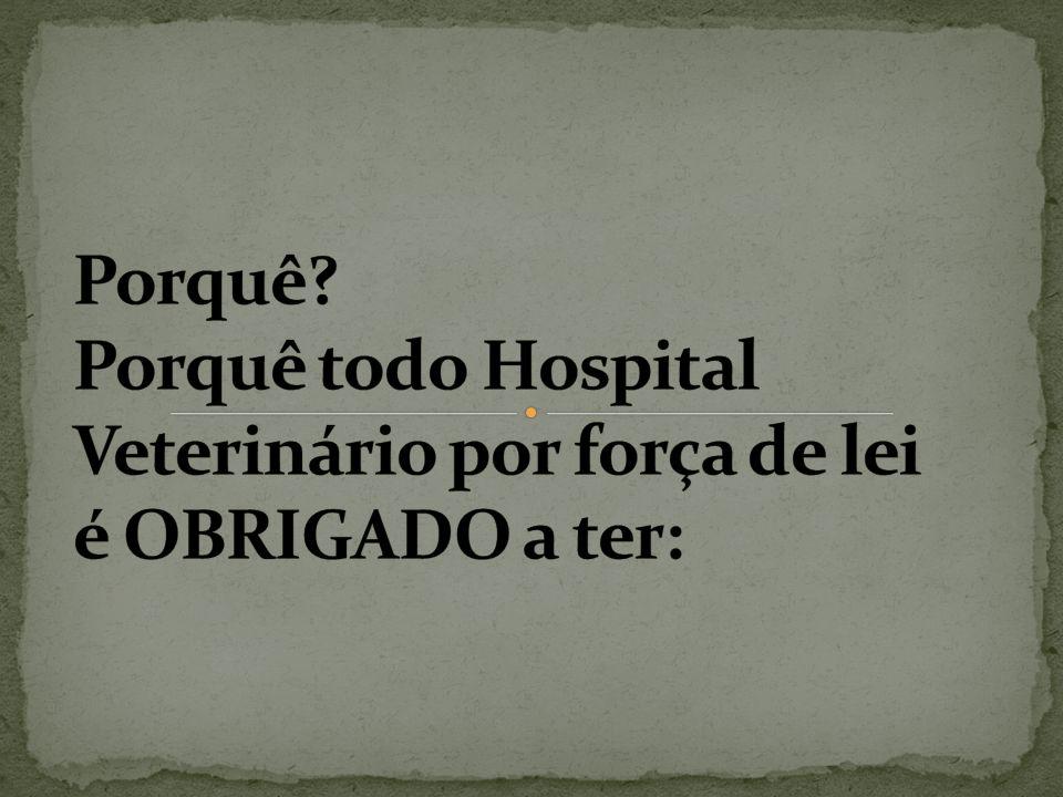 Porquê Porquê todo Hospital Veterinário por força de lei é OBRIGADO a ter: