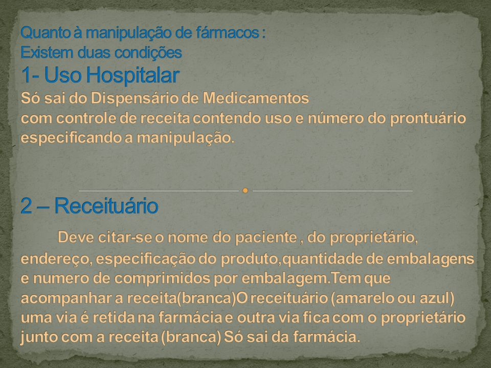 Quanto à manipulação de fármacos : Existem duas condições 1- Uso Hospitalar Só sai do Dispensário de Medicamentos com controle de receita contendo uso e número do prontuário especificando a manipulação.
