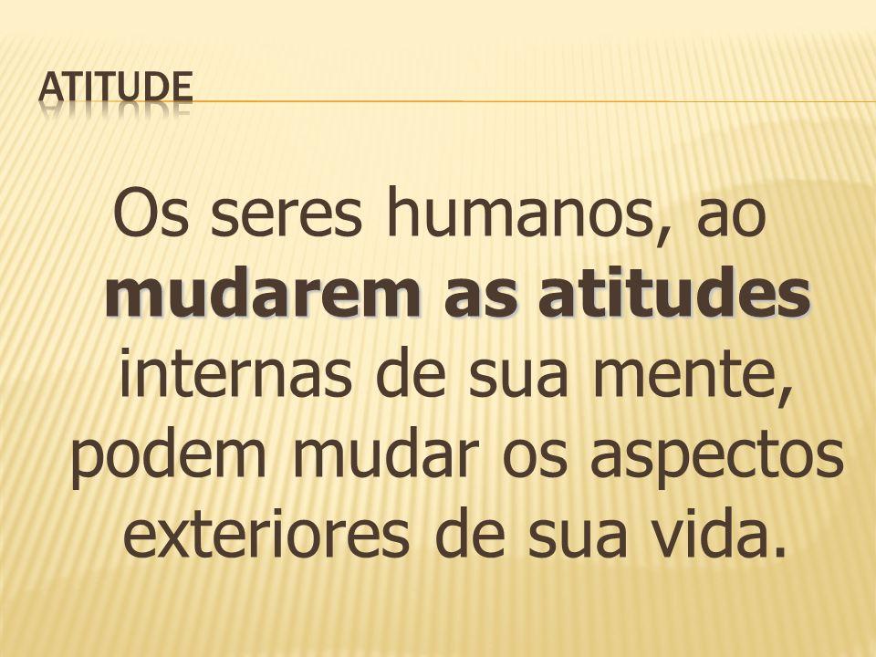 Atitude Os seres humanos, ao mudarem as atitudes internas de sua mente, podem mudar os aspectos exteriores de sua vida.