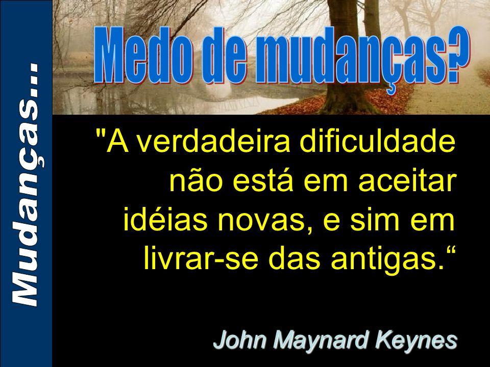 Medo de mudanças A verdadeira dificuldade não está em aceitar idéias novas, e sim em livrar-se das antigas. John Maynard Keynes.
