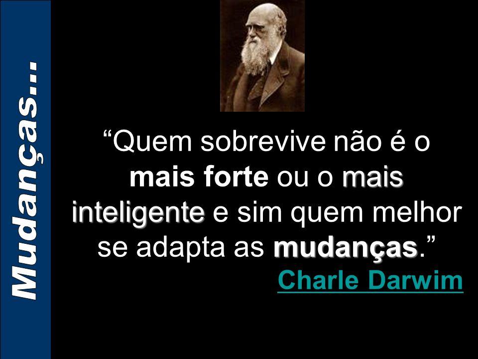 Quem sobrevive não é o mais forte ou o mais inteligente e sim quem melhor se adapta as mudanças.