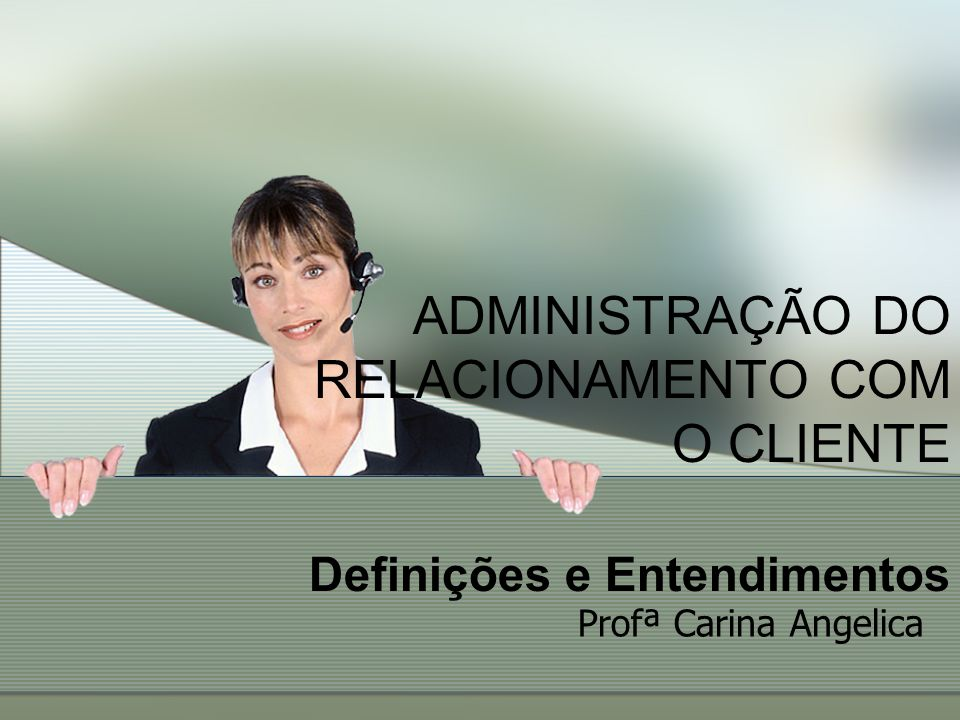 ADMINISTRAÇÃO DO RELACIONAMENTO COM O CLIENTE Definições e Entendimentos
