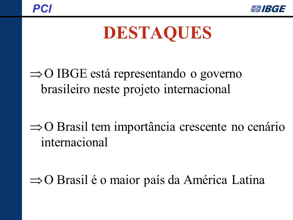 PCI DESTAQUES. O IBGE está representando o governo brasileiro neste projeto internacional.