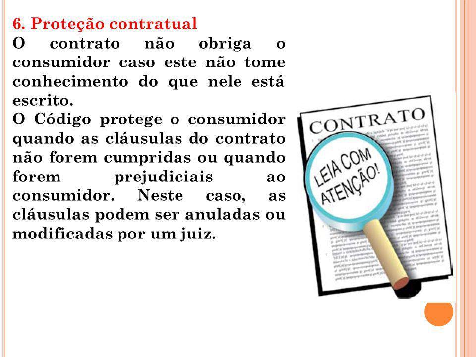 6. Proteção contratual O contrato não obriga o consumidor caso este não tome conhecimento do que nele está escrito.