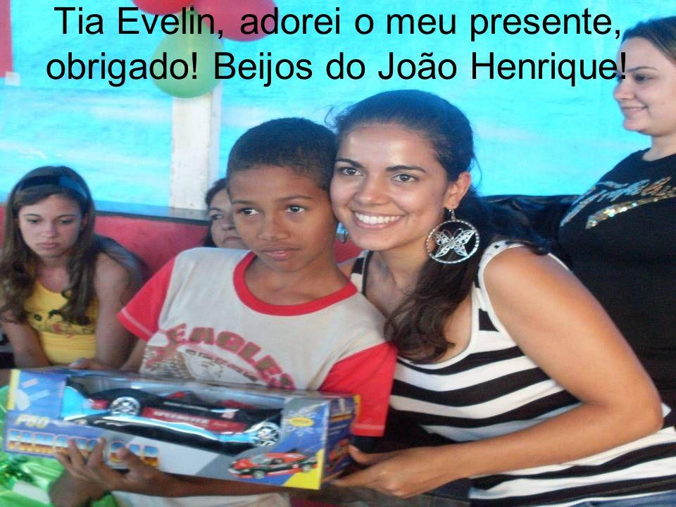 Tia Evelin, adorei o meu presente, obrigado! Beijos do João Henrique!