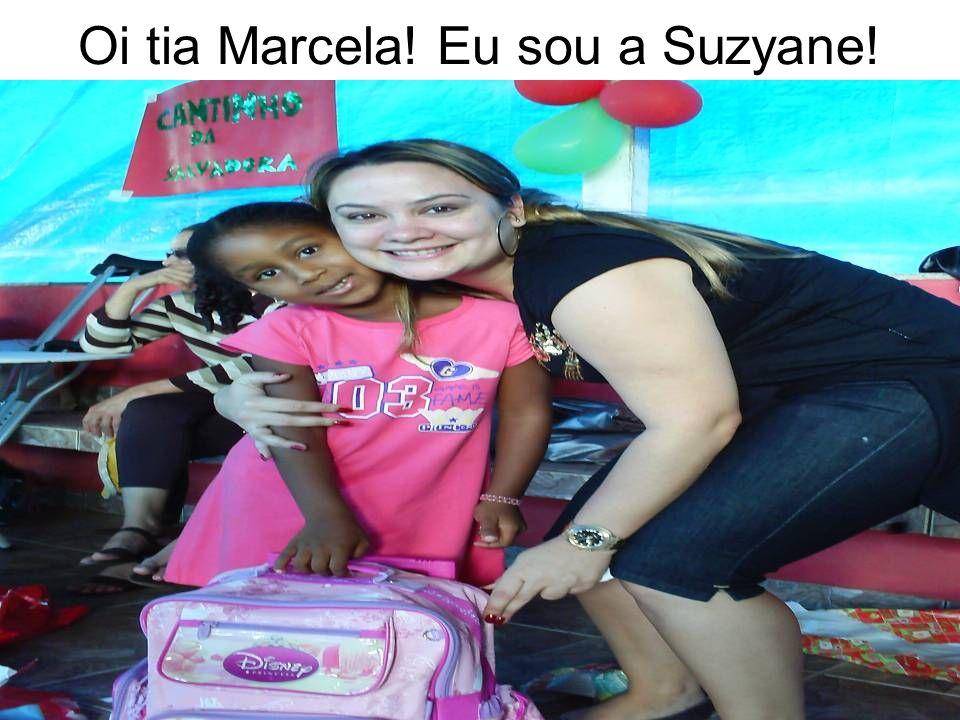 Oi tia Marcela! Eu sou a Suzyane!