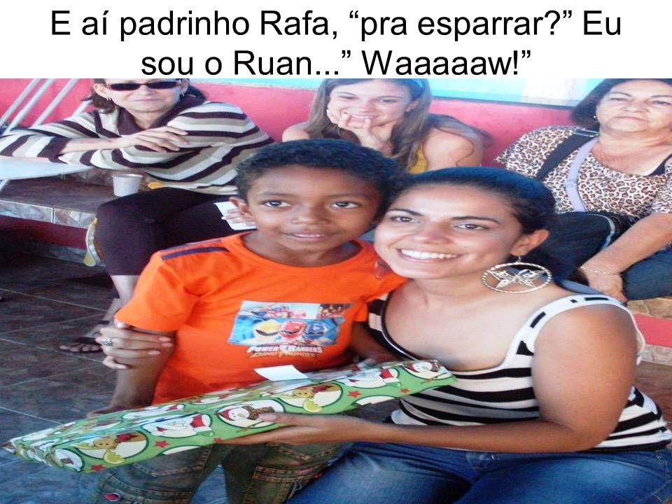 E aí padrinho Rafa, pra esparrar Eu sou o Ruan... Waaaaaw!