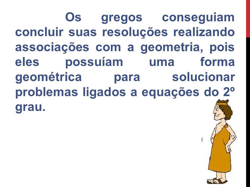 Os gregos conseguiam concluir suas resoluções realizando associações com a geometria, pois eles possuíam uma forma geométrica para solucionar problemas ligados a equações do 2º grau.
