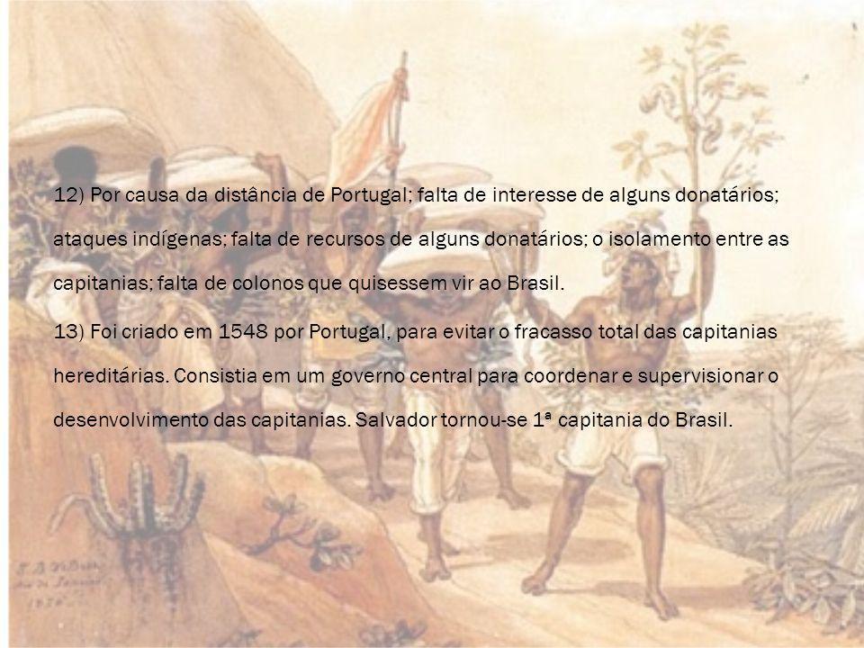 12) Por causa da distância de Portugal; falta de interesse de alguns donatários; ataques indígenas; falta de recursos de alguns donatários; o isolamento entre as capitanias; falta de colonos que quisessem vir ao Brasil.