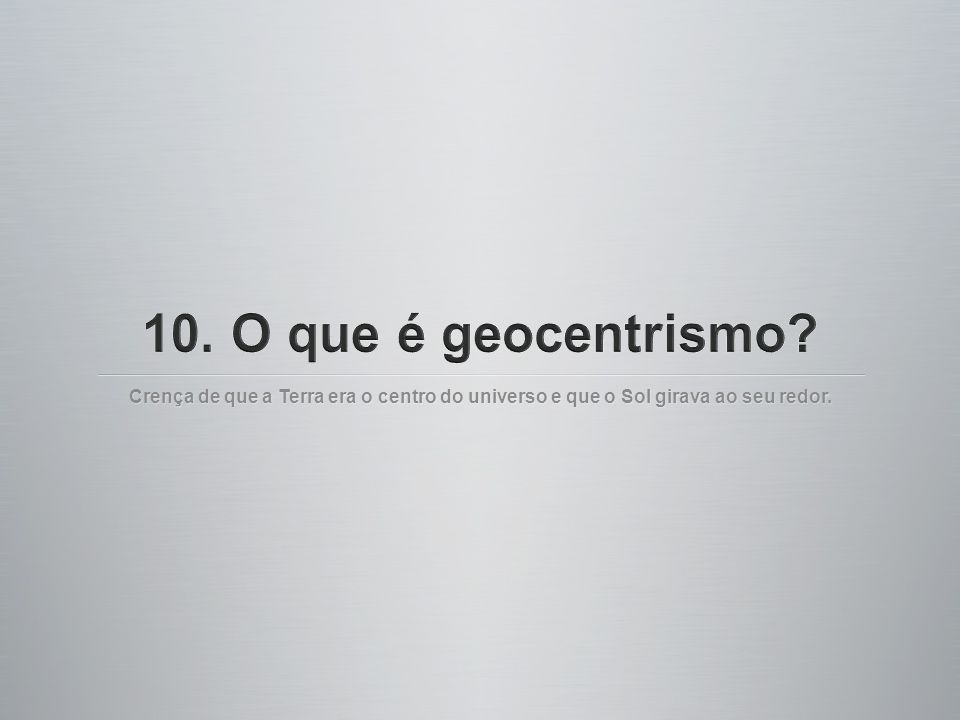 10. O que é geocentrismo.