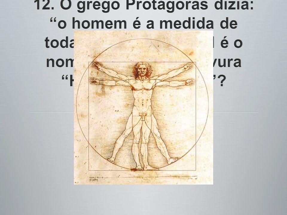 12. O grego Protágoras dizia: o homem é a medida de todas as coisas