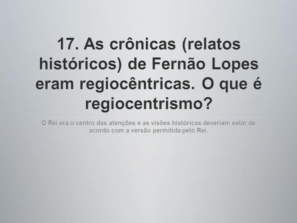 17. As crônicas (relatos históricos) de Fernão Lopes eram regiocêntricas. O que é regiocentrismo