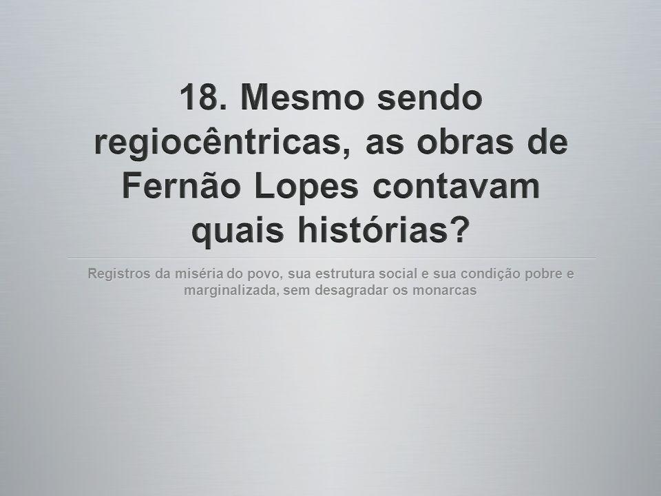 18. Mesmo sendo regiocêntricas, as obras de Fernão Lopes contavam quais histórias