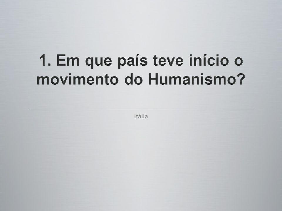 1. Em que país teve início o movimento do Humanismo