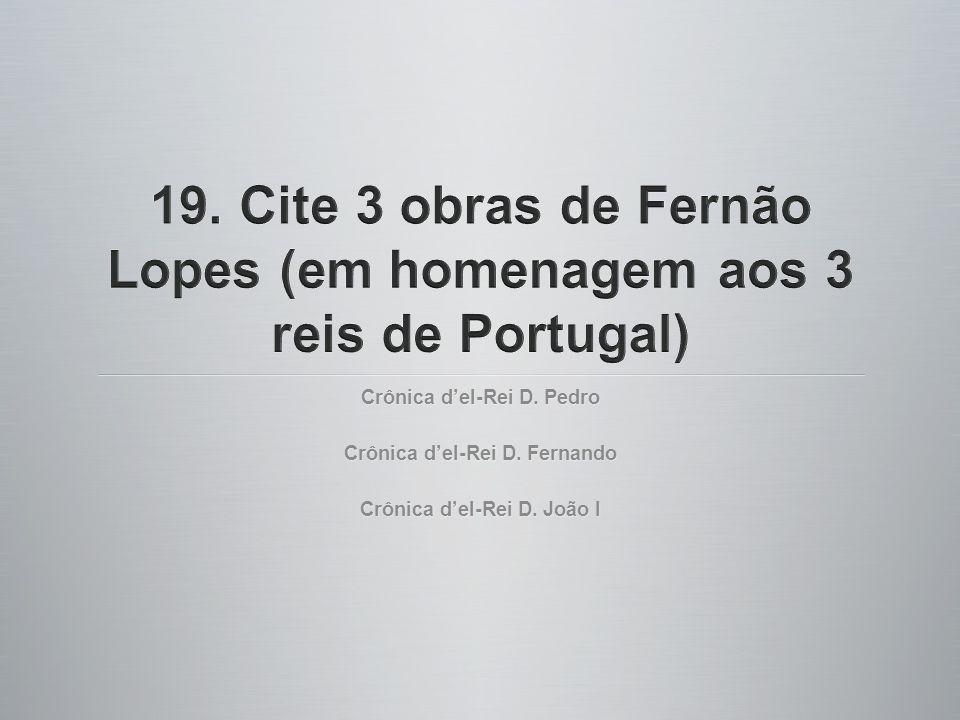 19. Cite 3 obras de Fernão Lopes (em homenagem aos 3 reis de Portugal)