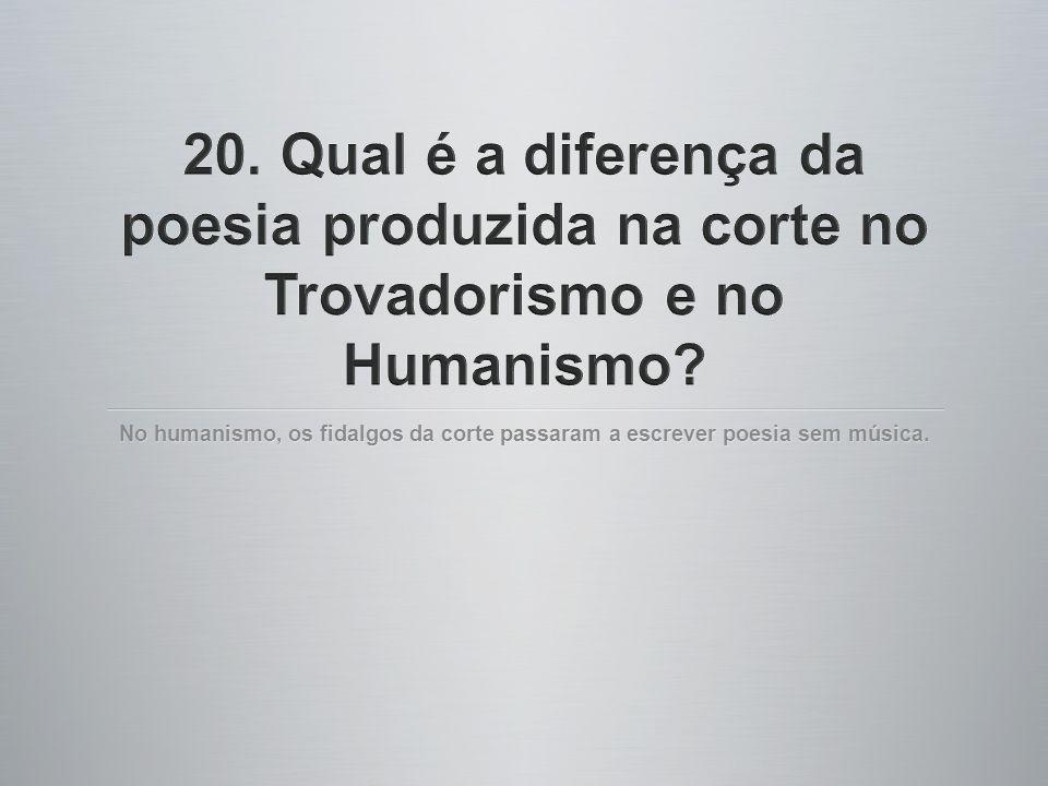20. Qual é a diferença da poesia produzida na corte no Trovadorismo e no Humanismo