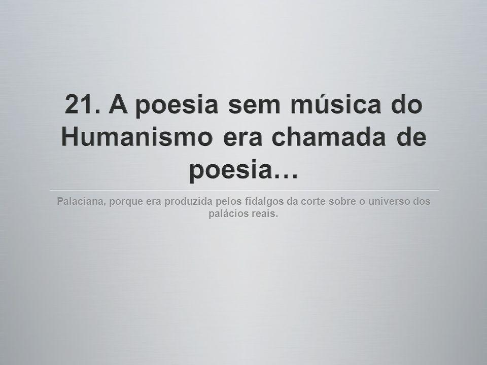 21. A poesia sem música do Humanismo era chamada de poesia…