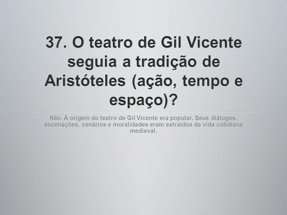 37. O teatro de Gil Vicente seguia a tradição de Aristóteles (ação, tempo e espaço)