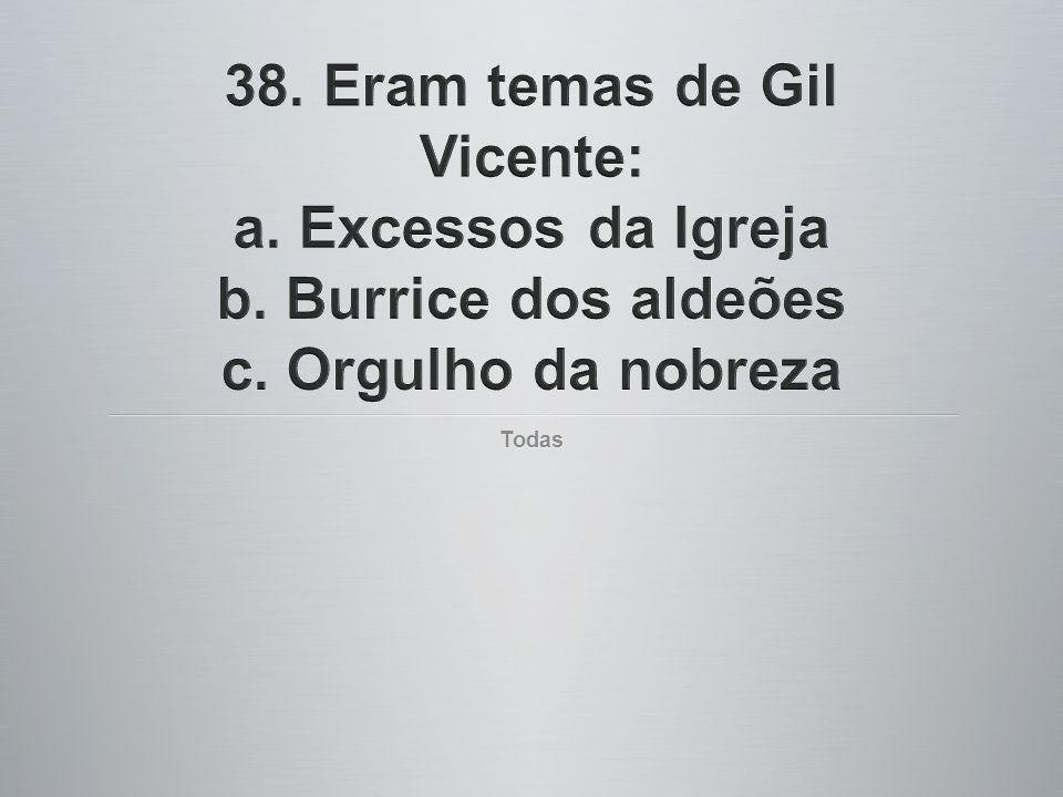 38. Eram temas de Gil Vicente: a. Excessos da Igreja b