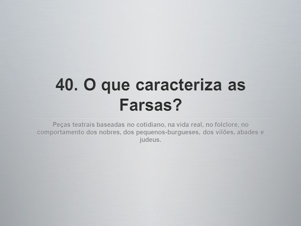 40. O que caracteriza as Farsas