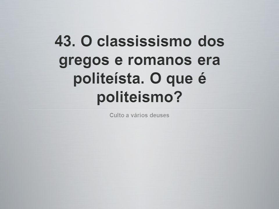 43. O classissismo dos gregos e romanos era politeísta