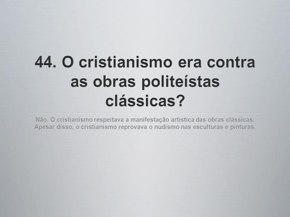 44. O cristianismo era contra as obras politeístas clássicas