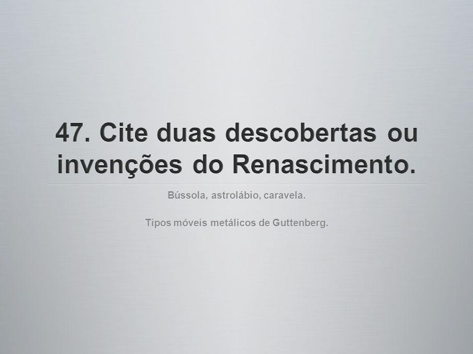 47. Cite duas descobertas ou invenções do Renascimento.