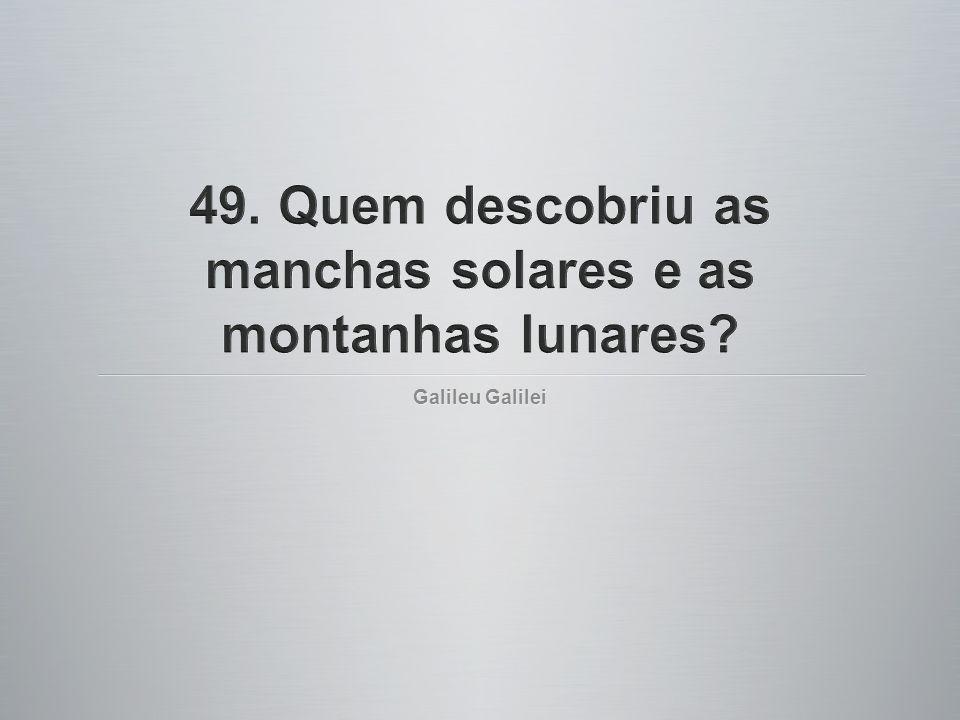 49. Quem descobriu as manchas solares e as montanhas lunares