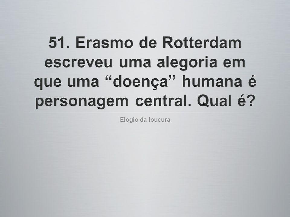 51. Erasmo de Rotterdam escreveu uma alegoria em que uma doença humana é personagem central. Qual é