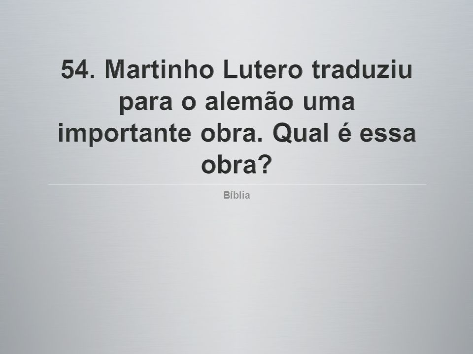 54. Martinho Lutero traduziu para o alemão uma importante obra