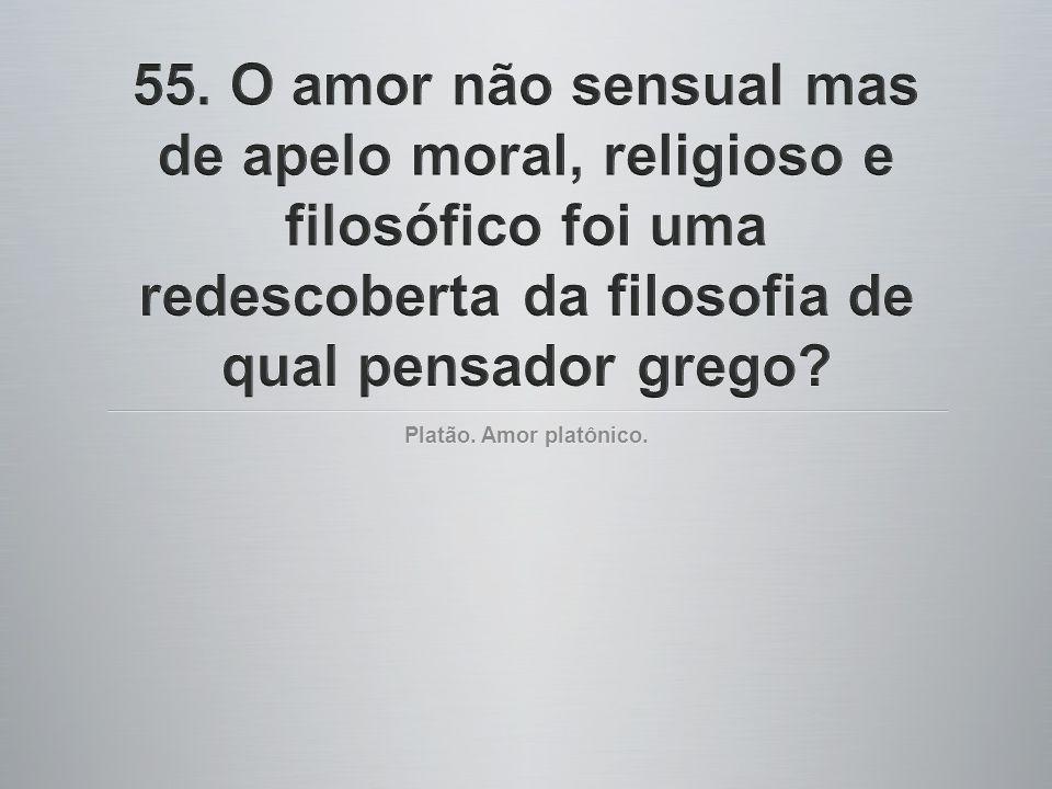 55. O amor não sensual mas de apelo moral, religioso e filosófico foi uma redescoberta da filosofia de qual pensador grego