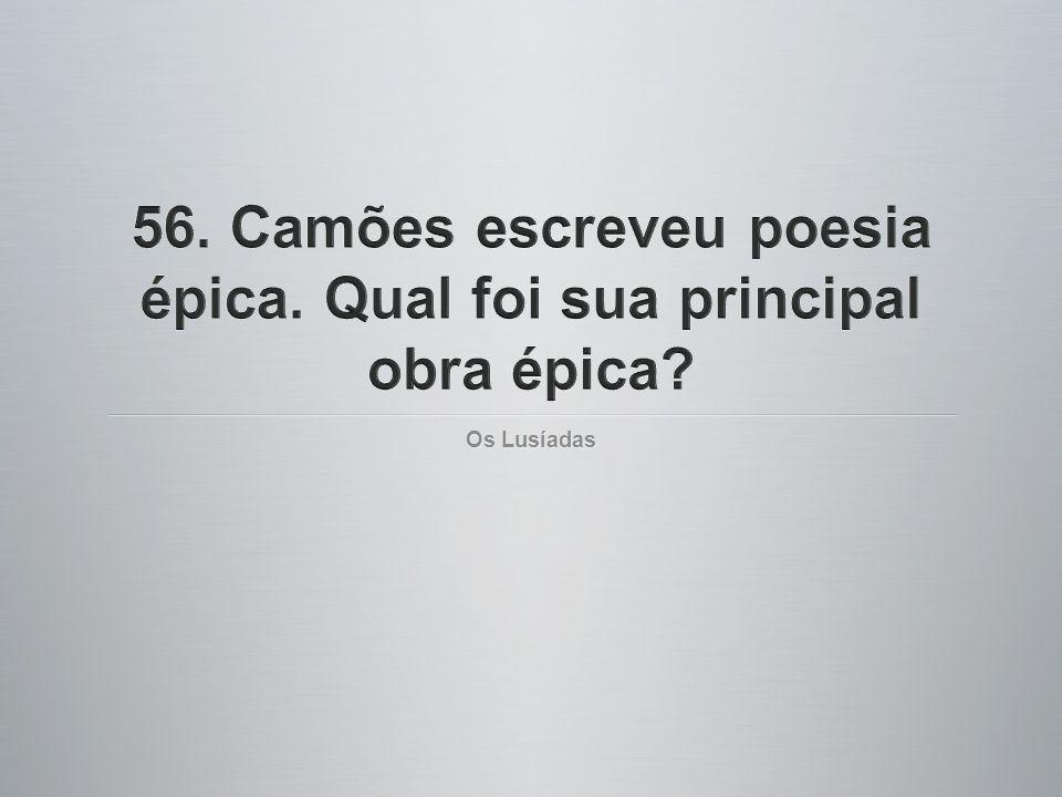 56. Camões escreveu poesia épica. Qual foi sua principal obra épica