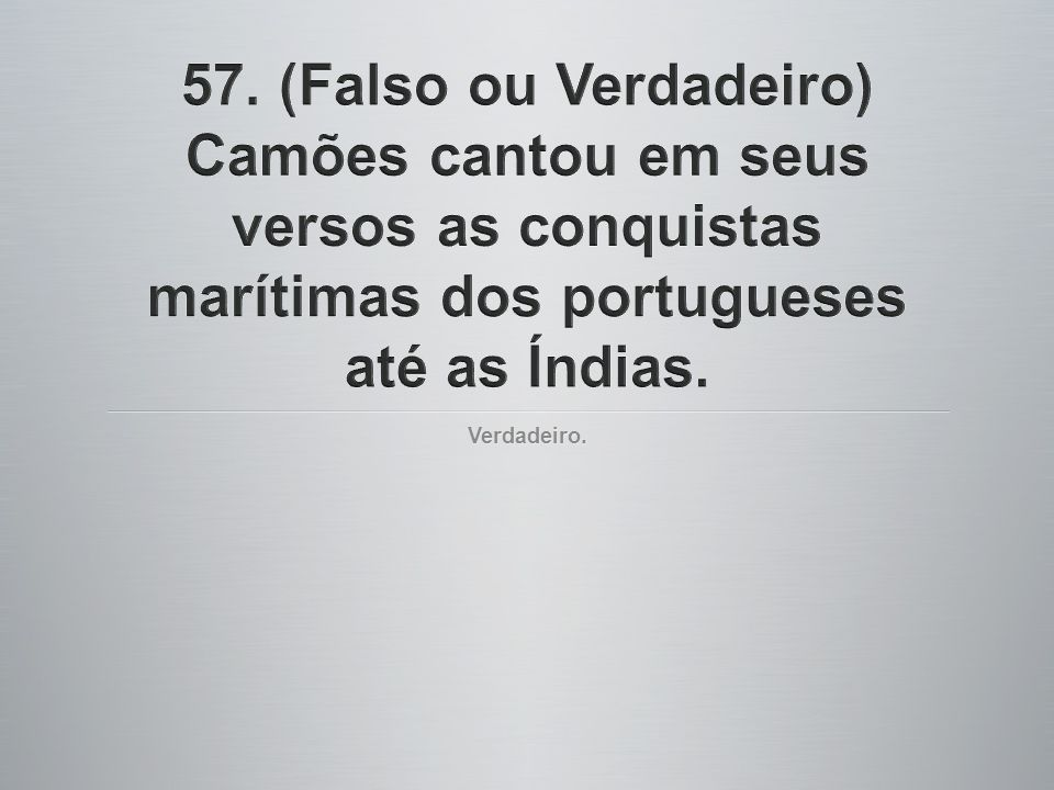 57. (Falso ou Verdadeiro) Camões cantou em seus versos as conquistas marítimas dos portugueses até as Índias.