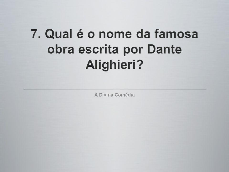 7. Qual é o nome da famosa obra escrita por Dante Alighieri