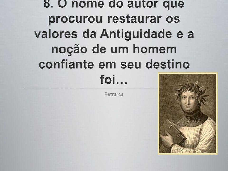 8. O nome do autor que procurou restaurar os valores da Antiguidade e a noção de um homem confiante em seu destino foi…