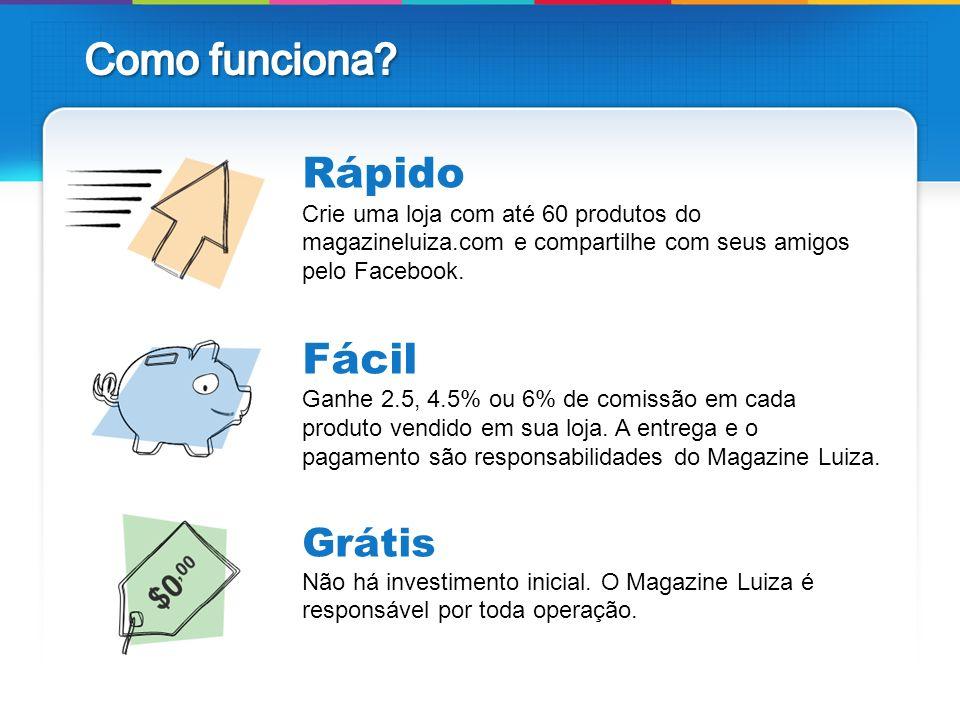 Como funciona Rápido Crie uma loja com até 60 produtos do magazineluiza.com e compartilhe com seus amigos pelo Facebook.