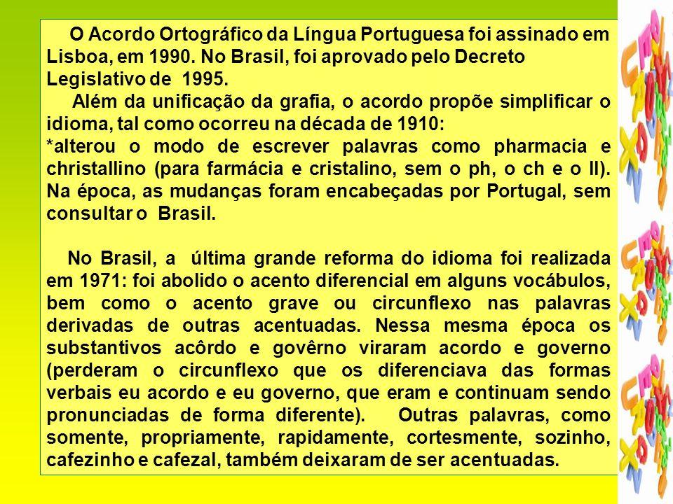 O Acordo Ortográfico da Língua Portuguesa foi assinado em Lisboa, em 1990. No Brasil, foi aprovado pelo Decreto Legislativo de 1995.