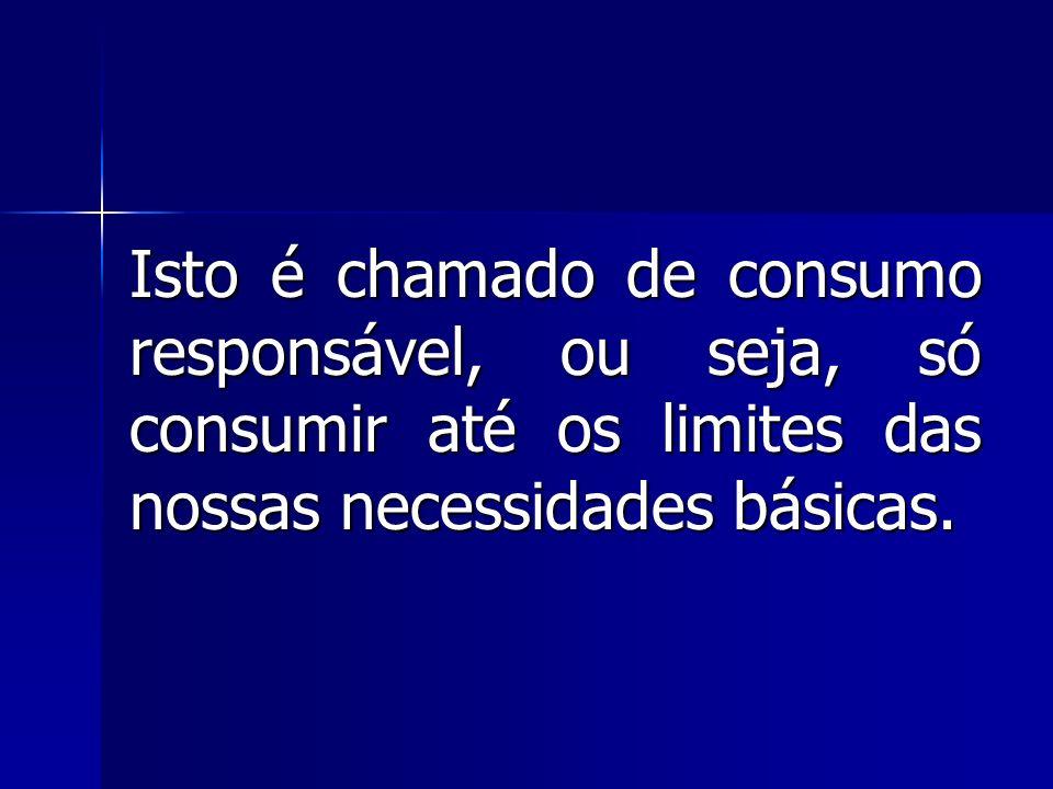 Isto é chamado de consumo responsável, ou seja, só consumir até os limites das nossas necessidades básicas.