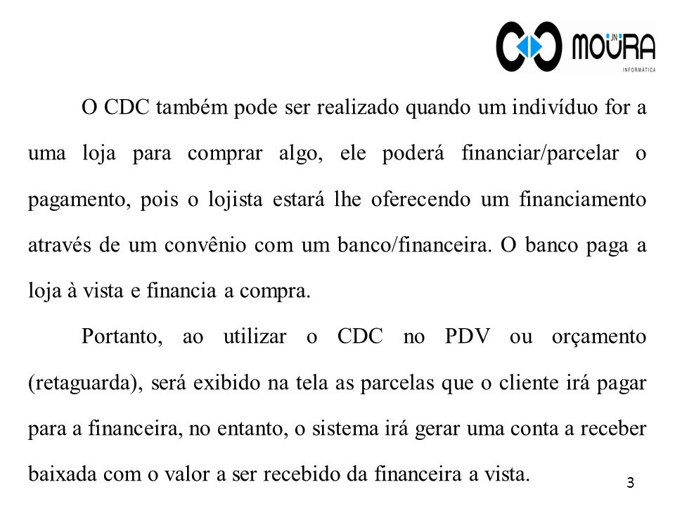 O CDC também pode ser realizado quando um indivíduo for a uma loja para comprar algo, ele poderá financiar/parcelar o pagamento, pois o lojista estará lhe oferecendo um financiamento através de um convênio com um banco/financeira. O banco paga a loja à vista e financia a compra.