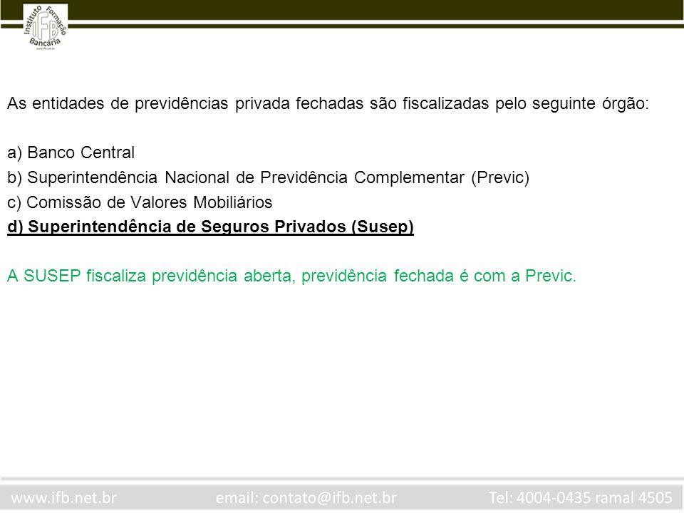 As entidades de previdências privada fechadas são fiscalizadas pelo seguinte órgão: