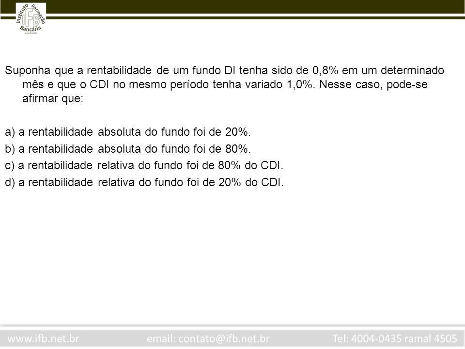 Suponha que a rentabilidade de um fundo DI tenha sido de 0,8% em um determinado mês e que o CDI no mesmo período tenha variado 1,0%. Nesse caso, pode-se afirmar que: