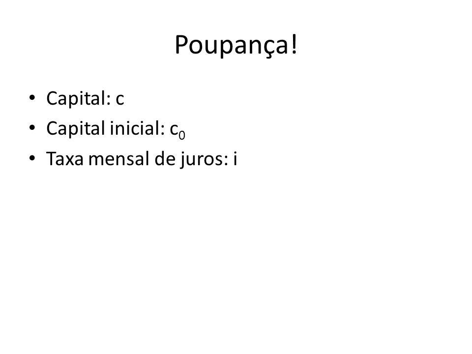 Poupança! Capital: c Capital inicial: c0 Taxa mensal de juros: i