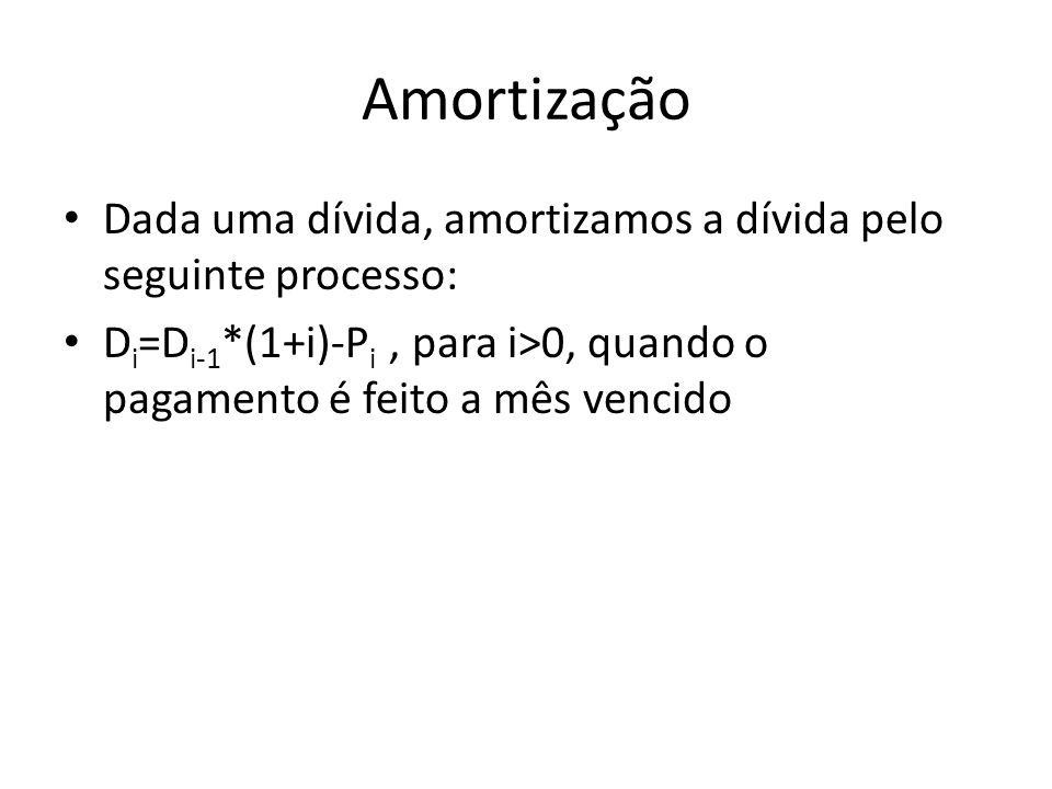Amortização Dada uma dívida, amortizamos a dívida pelo seguinte processo: Di=Di-1*(1+i)-Pi , para i>0, quando o pagamento é feito a mês vencido.