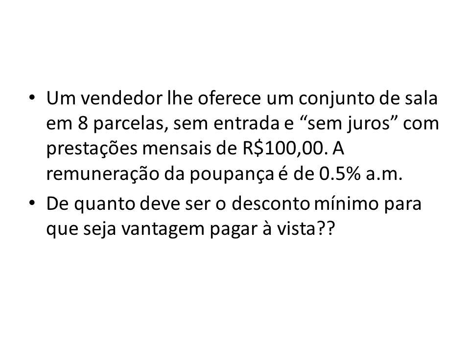 Um vendedor lhe oferece um conjunto de sala em 8 parcelas, sem entrada e sem juros com prestações mensais de R$100,00. A remuneração da poupança é de 0.5% a.m.