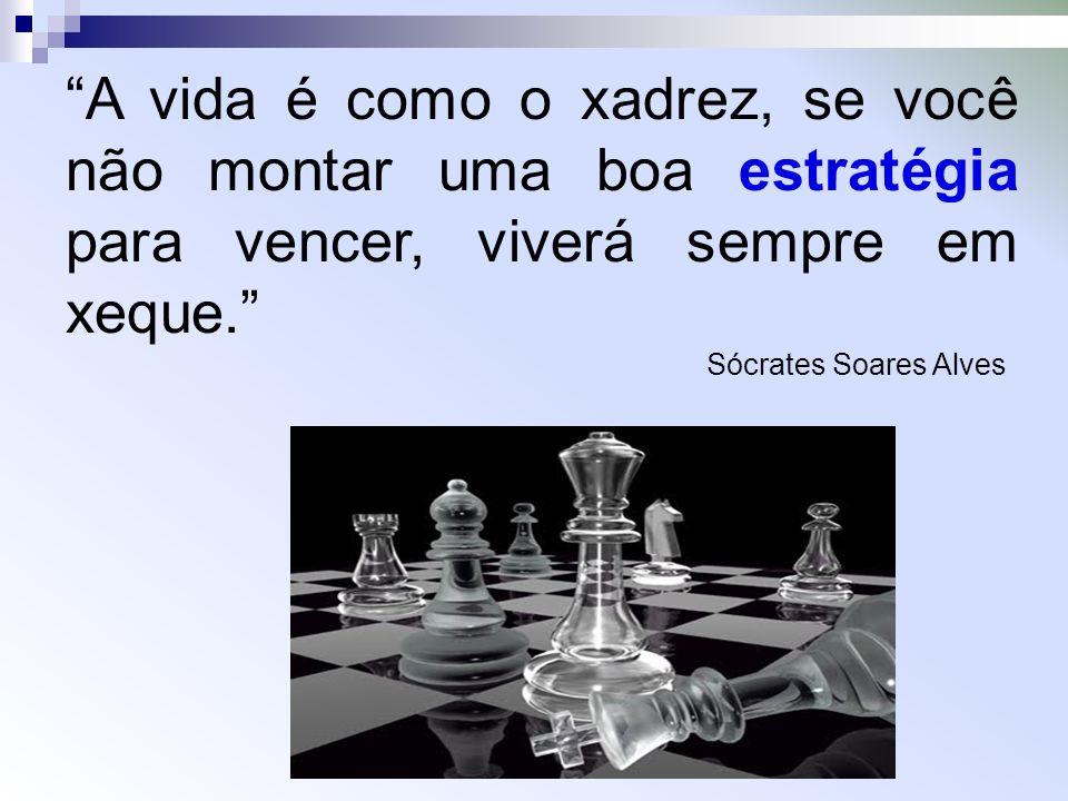 A vida é como o xadrez, se você não montar uma boa estratégia para vencer, viverá sempre em xeque.